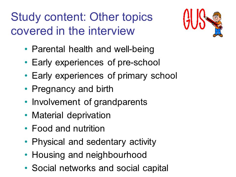 Study content: Other topics covered in the interview Parental health and well-being Early experiences of pre-school Early experiences of primary schoo