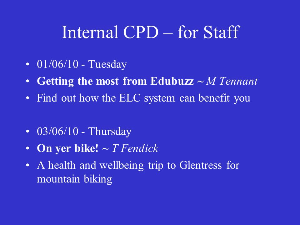 Internal CPD – for Staff 01/06/10 - Tuesday Getting the most from Edubuzz ~ M Tennant Find out how the ELC system can benefit you 03/06/10 - Thursday On yer bike.