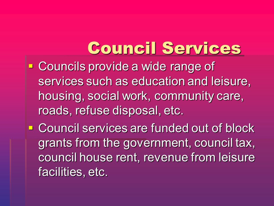 Council Services Councils provide a wide range of services such as education and leisure, housing, social work, community care, roads, refuse disposal, etc.