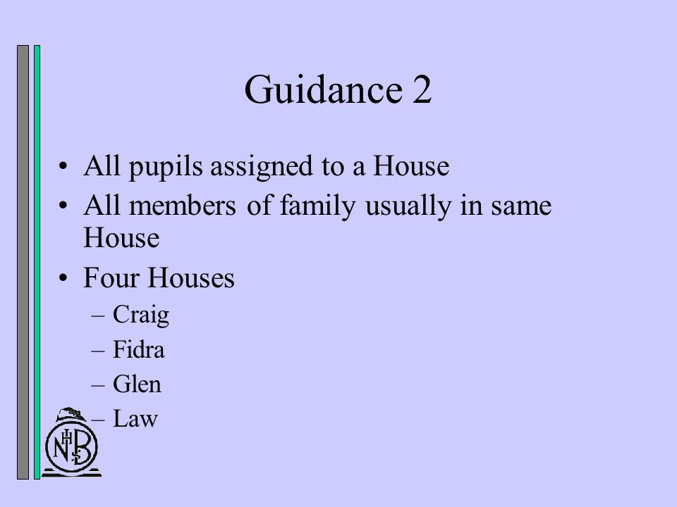 Guidance 2 All pupils assigned to a House All members of family usually in same House Four Houses –Craig –Fidra –Glen –Law