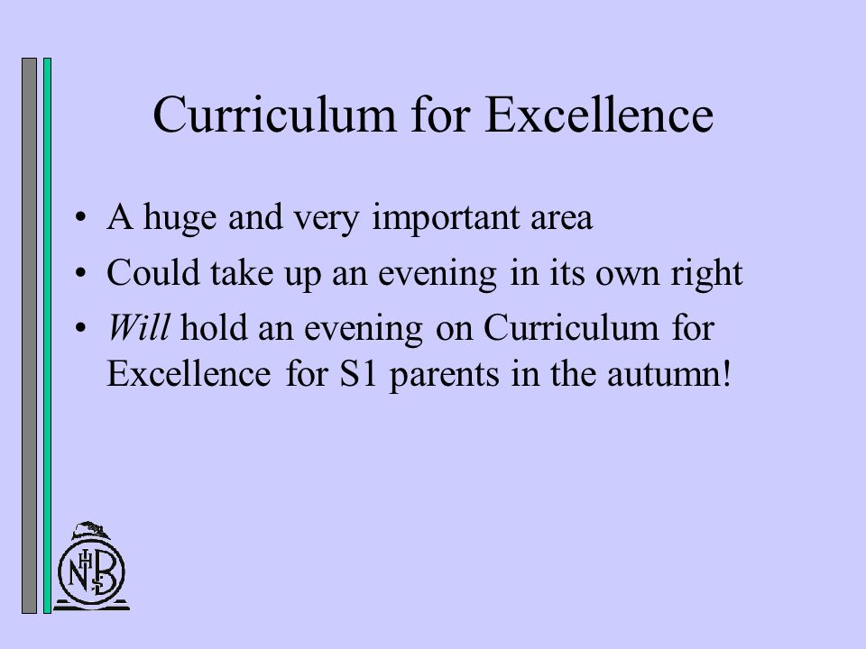 Curriculum for Excellence A huge and very important area Could take up an evening in its own right Will hold an evening on Curriculum for Excellence for S1 parents in the autumn!