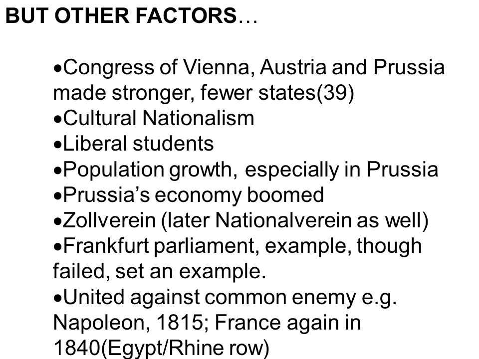 BUT OTHER FACTORS… Congress of Vienna, Austria and Prussia made stronger, fewer states(39) Cultural Nationalism Liberal students Population growth, es
