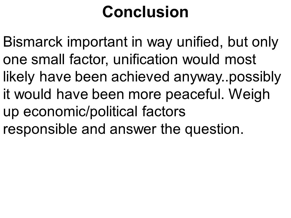Conclusion Bismarck important in way unified, but only one small factor, unification would most likely have been achieved anyway..possibly it would ha