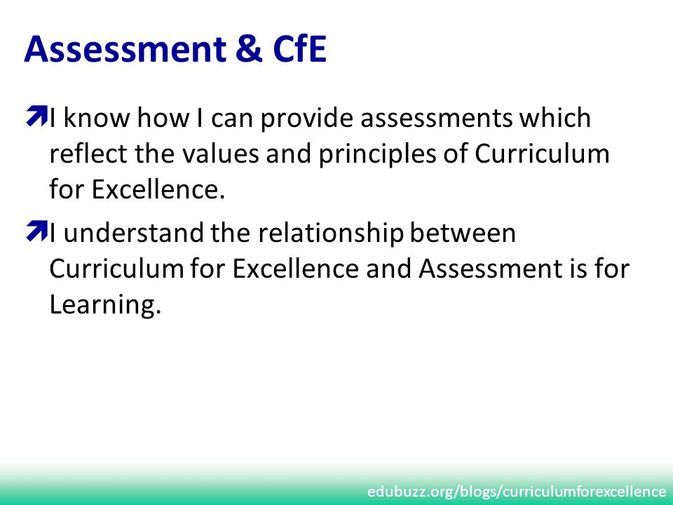edubuzz.org/blogs/curriculumforexcellence Assessment & CfE I know how I can provide assessments which reflect the values and principles of Curriculum for Excellence.