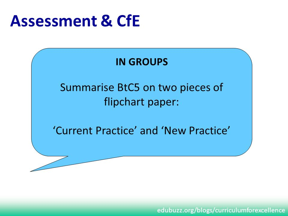 edubuzz.org/blogs/curriculumforexcellence Assessment & CfE IN GROUPS Summarise BtC5 on two pieces of flipchart paper: Current Practice and New Practice