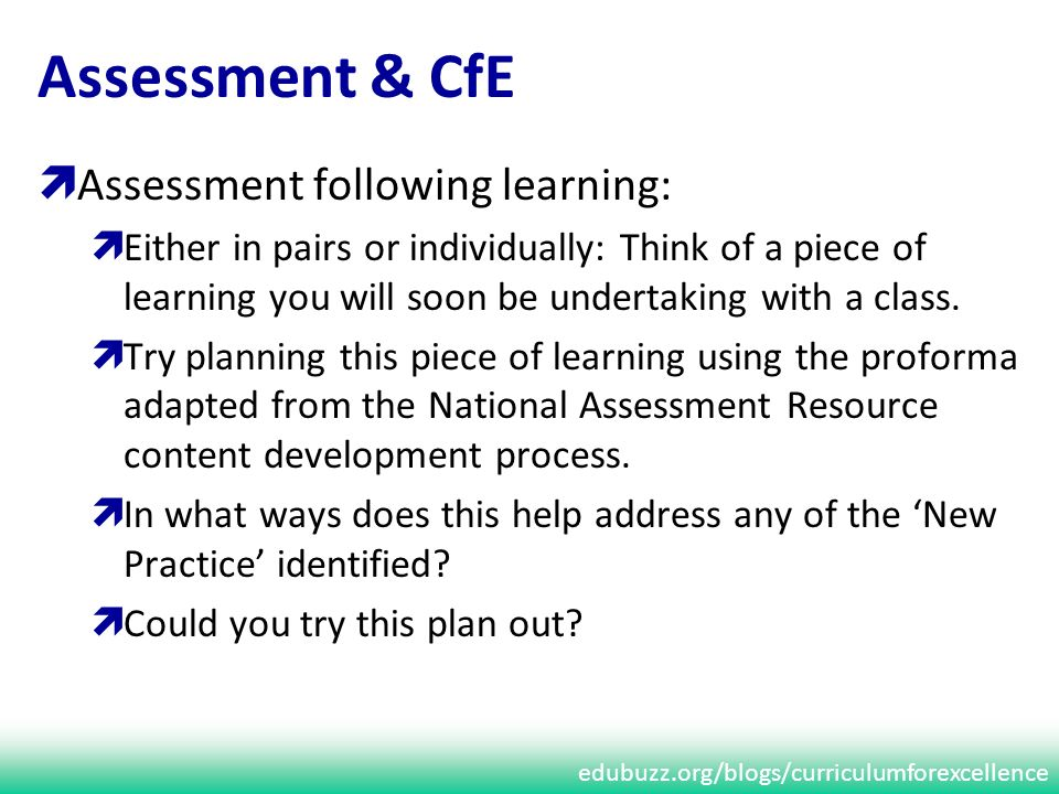 edubuzz.org/blogs/curriculumforexcellence Assessment & CfE Assessment following learning: Either in pairs or individually: Think of a piece of learning you will soon be undertaking with a class.
