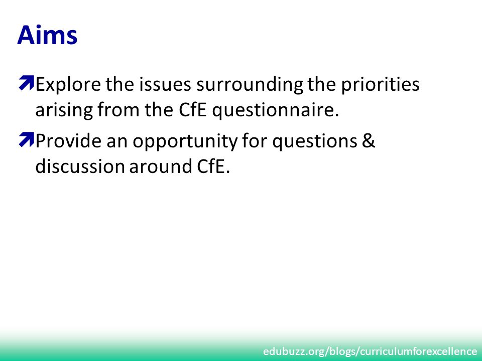 edubuzz.org/blogs/curriculumforexcellence Aims Explore the issues surrounding the priorities arising from the CfE questionnaire.