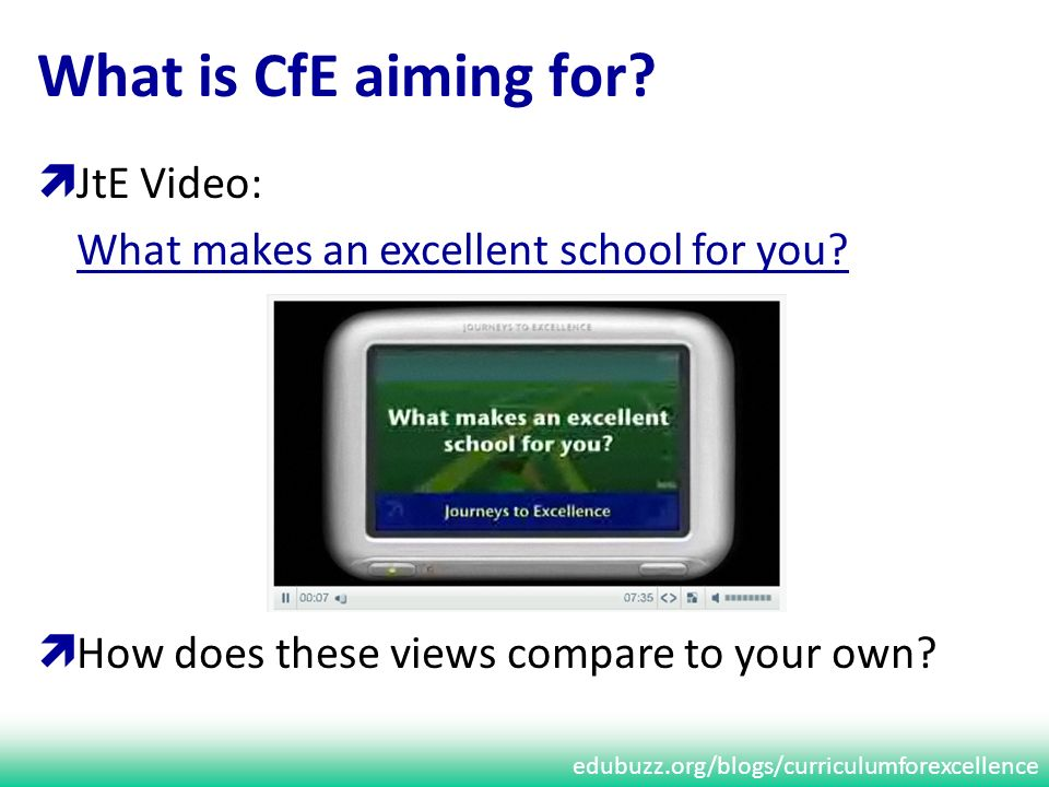 edubuzz.org/blogs/curriculumforexcellence JtE Video: What makes an excellent school for you? How does these views compare to your own? What is CfE aim