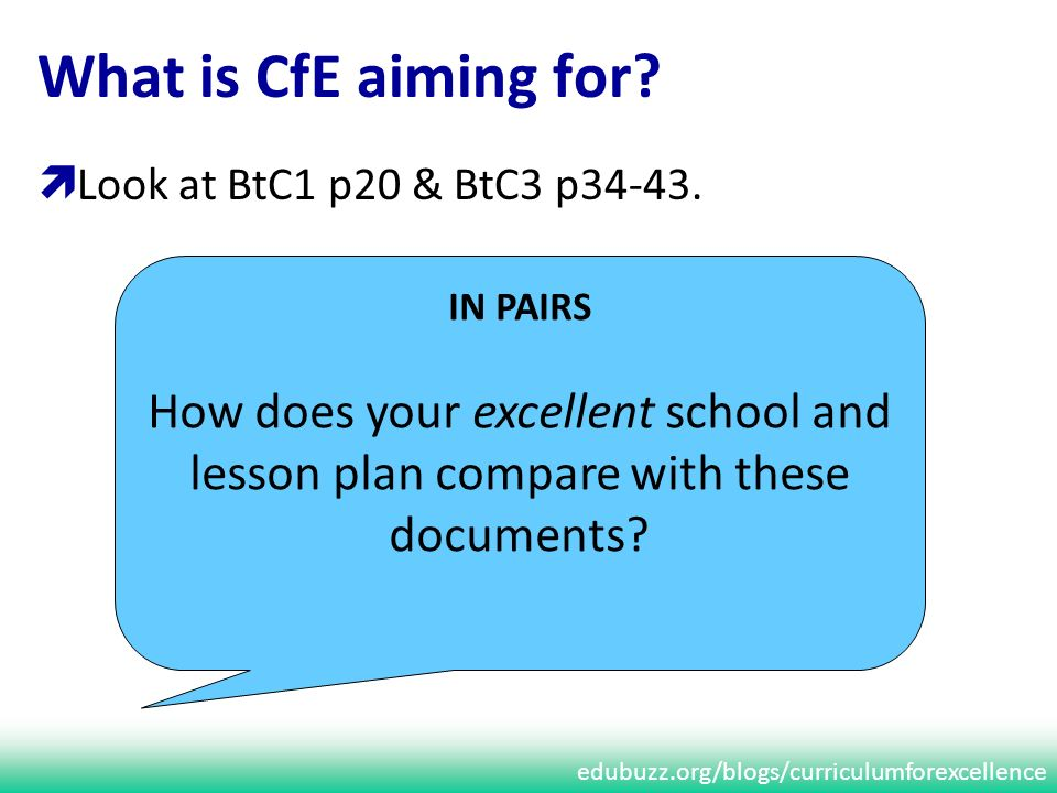 edubuzz.org/blogs/curriculumforexcellence What is CfE aiming for? Look at BtC1 p20 & BtC3 p34-43. IN PAIRS How does your excellent school and lesson p