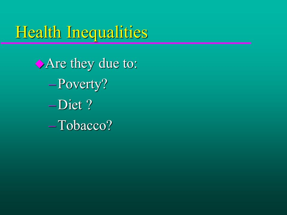 Health Inequalities u Are they due to: –Poverty? –Diet ? –Tobacco?