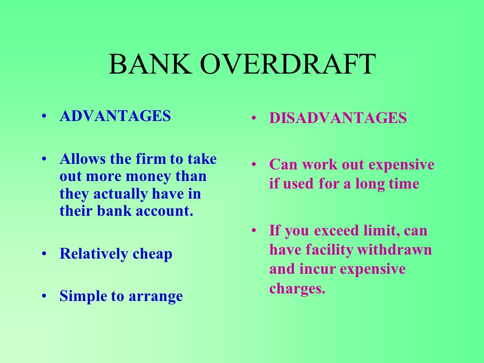 BANK OVERDRAFT ADVANTAGES Allows the firm to take out more money than they actually have in their bank account.