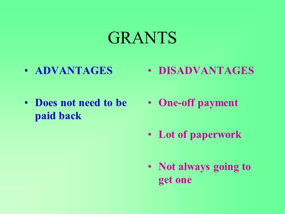 GRANTS ADVANTAGES Does not need to be paid back DISADVANTAGES One-off payment Lot of paperwork Not always going to get one