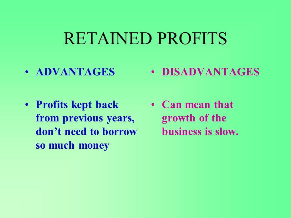 RETAINED PROFITS ADVANTAGES Profits kept back from previous years, dont need to borrow so much money DISADVANTAGES Can mean that growth of the business is slow.