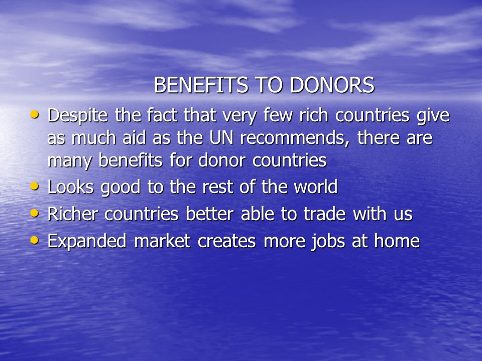 BENEFITS TO DONORS Despite the fact that very few rich countries give as much aid as the UN recommends, there are many benefits for donor countries Despite the fact that very few rich countries give as much aid as the UN recommends, there are many benefits for donor countries Looks good to the rest of the world Looks good to the rest of the world Richer countries better able to trade with us Richer countries better able to trade with us Expanded market creates more jobs at home Expanded market creates more jobs at home