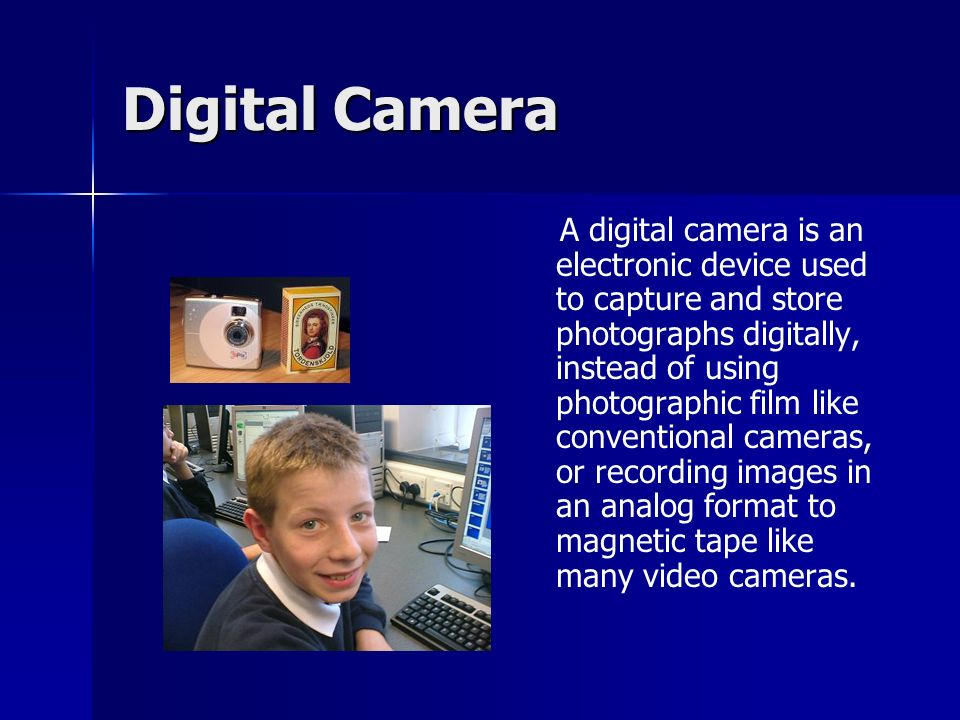 Digital Camera A digital camera is an electronic device used to capture and store photographs digitally, instead of using photographic film like conventional cameras, or recording images in an analog format to magnetic tape like many video cameras.