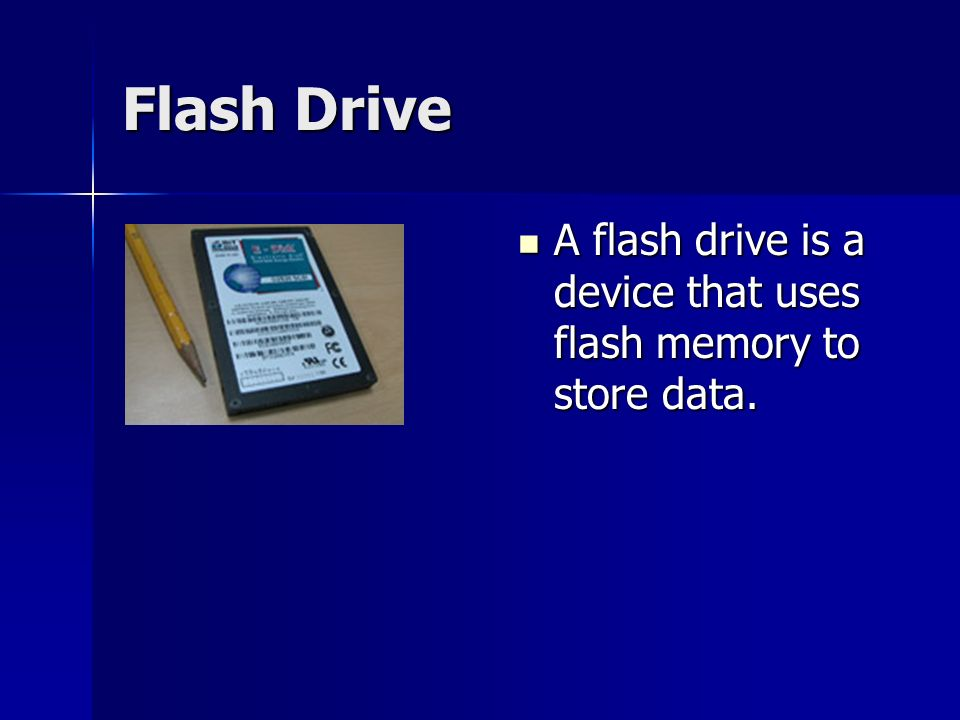 Flash Drive A flash drive is a device that uses flash memory to store data.