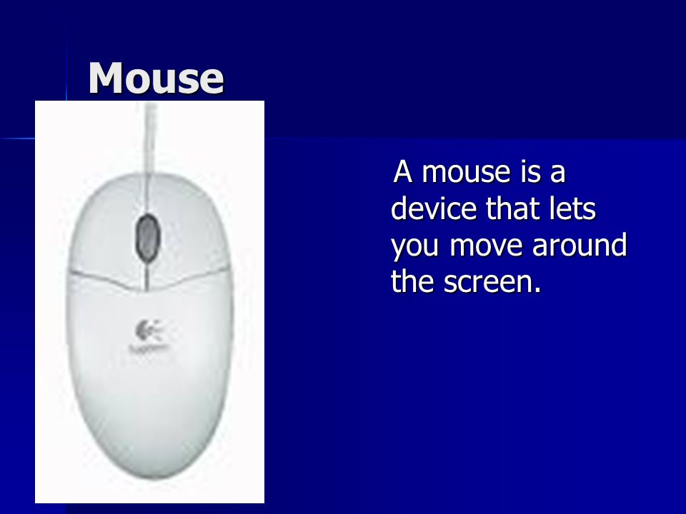 Mouse A mouse is a device that lets you move around the screen.
