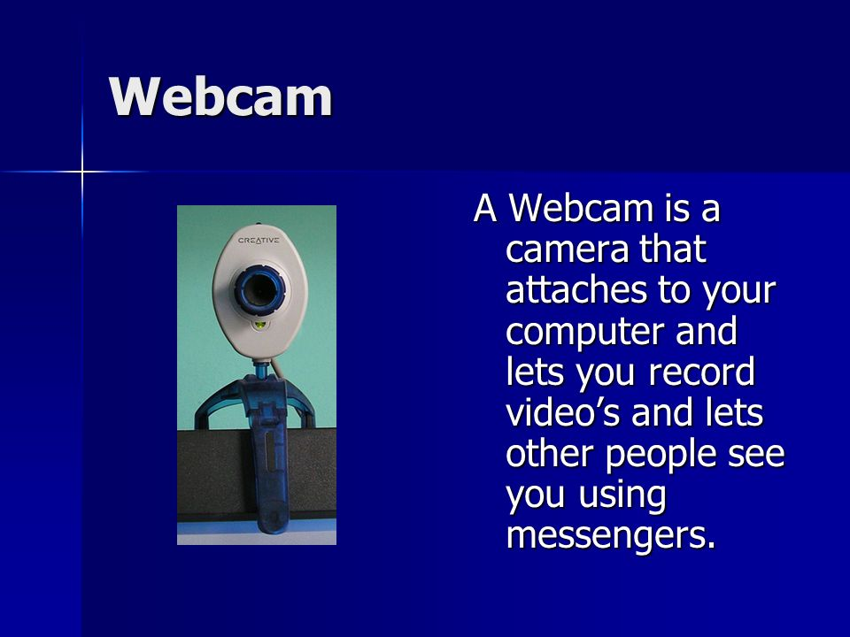 Webcam A Webcam is a camera that attaches to your computer and lets you record videos and lets other people see you using messengers.