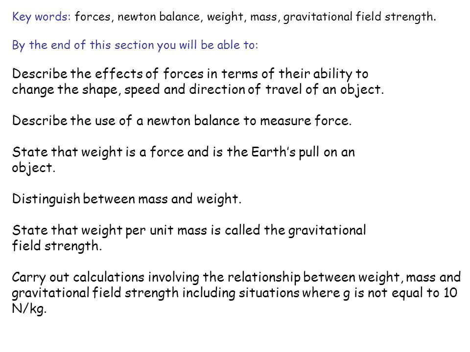Key words: forces, newton balance, weight, mass, gravitational field strength. By the end of this section you will be able to: Describe the effects of