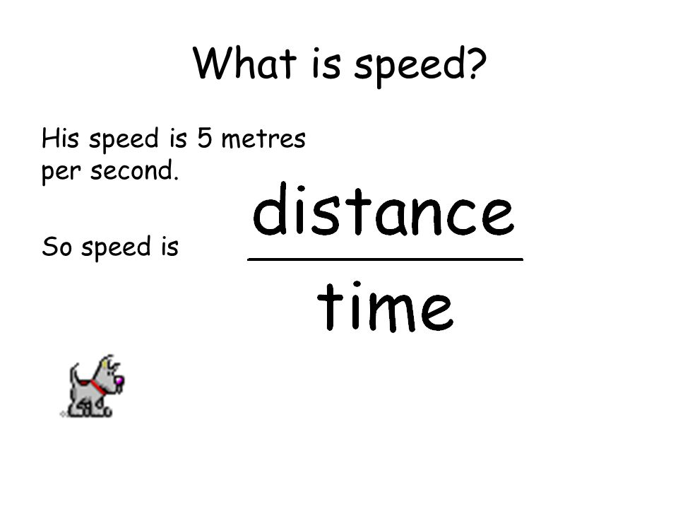What is speed? His speed is 5 metres per second. So speed is