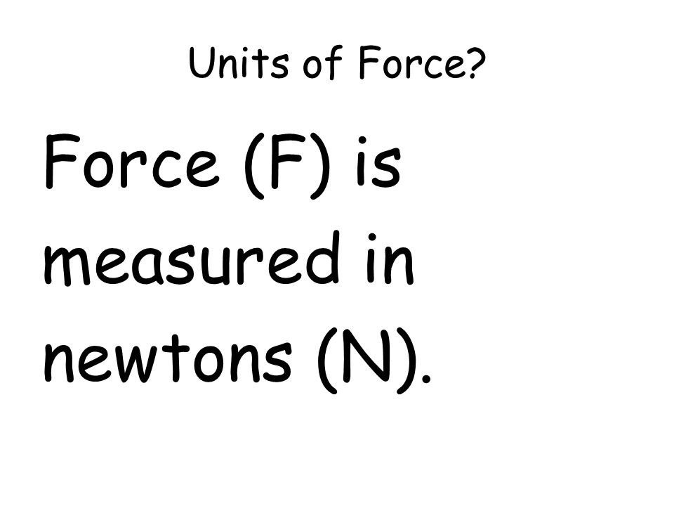 Units of Force? Force (F) is measured in newtons (N).