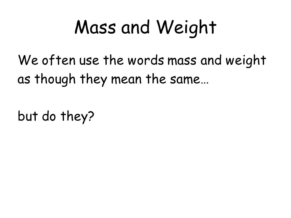 Mass and Weight We often use the words mass and weight as though they mean the same… but do they?