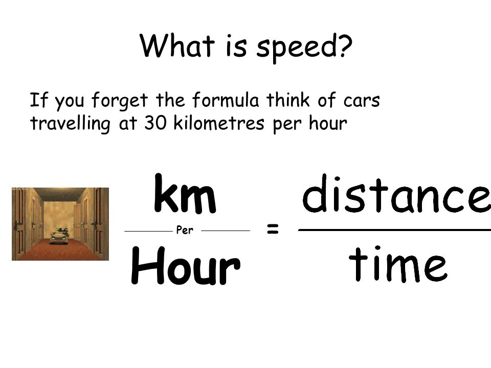 What is speed? If you forget the formula think of cars travelling at 30 kilometres per hour km Per Hour =