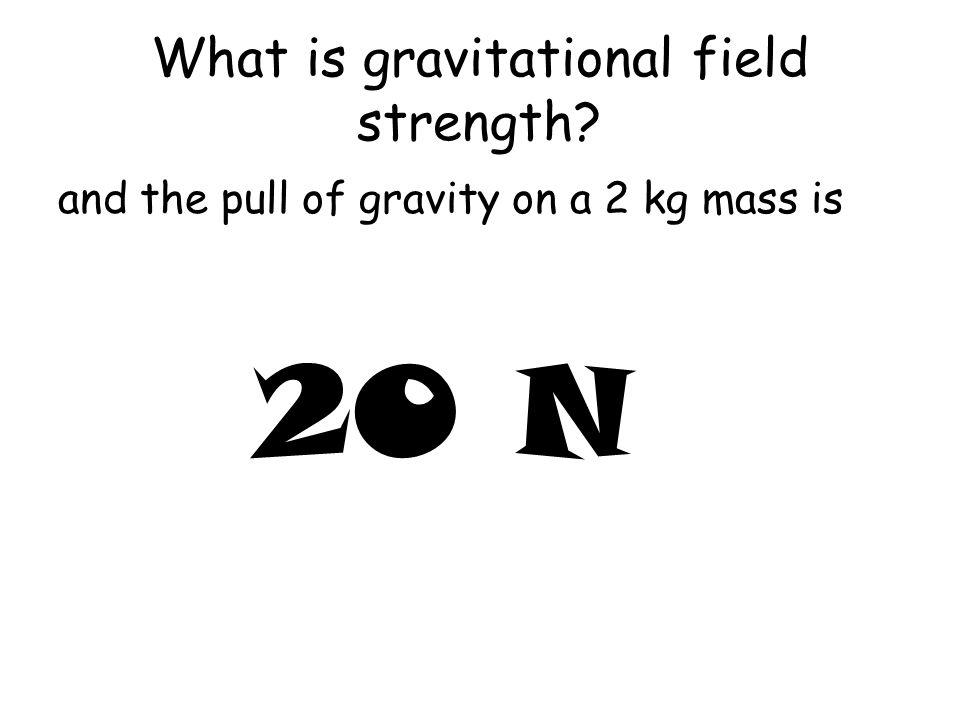 What is gravitational field strength? and the pull of gravity on a 2 kg mass is 20 N