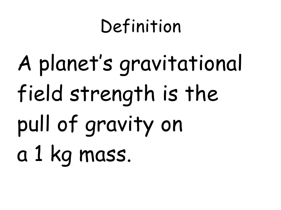 Definition A planets gravitational field strength is the pull of gravity on a 1 kg mass.