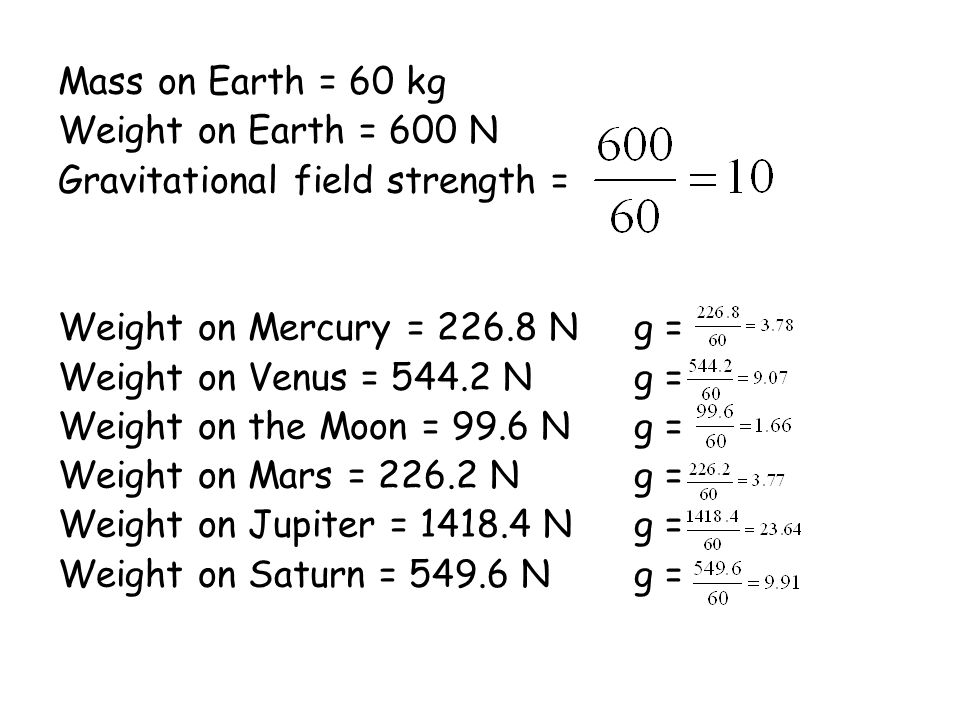 Mass on Earth = 60 kg Weight on Earth = 600 N Gravitational field strength = Weight on Mercury = 226.8 Ng = Weight on Venus = 544.2 Ng = Weight on the