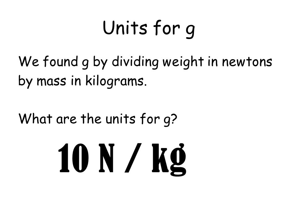 Units for g We found g by dividing weight in newtons by mass in kilograms. What are the units for g? 10 N / kg