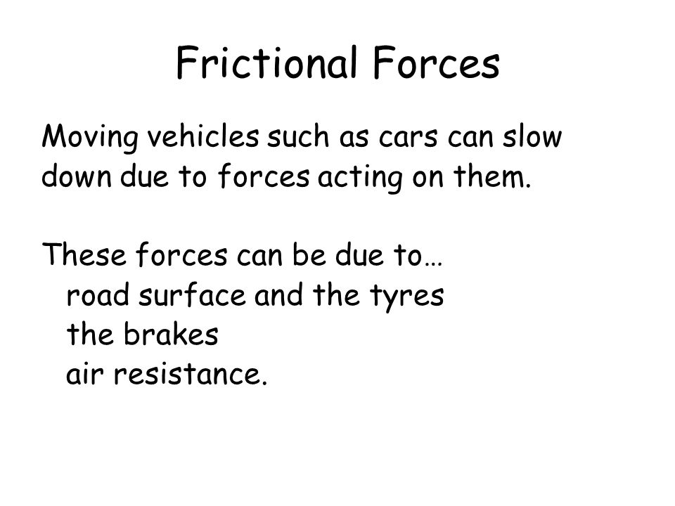 Frictional Forces Moving vehicles such as cars can slow down due to forces acting on them. These forces can be due to… road surface and the tyres the