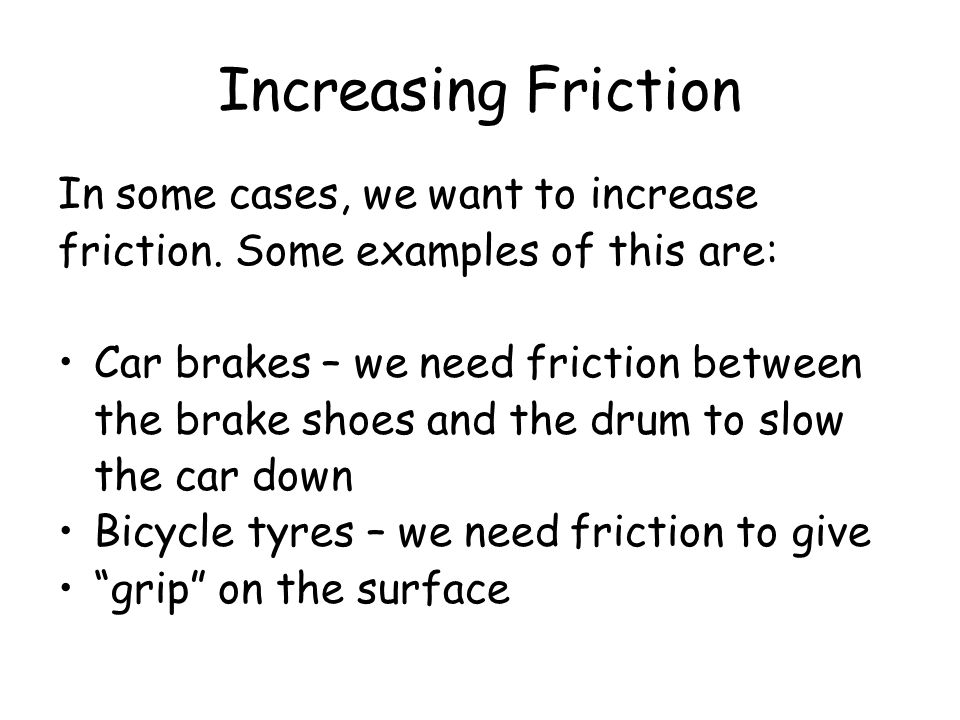 Increasing Friction In some cases, we want to increase friction. Some examples of this are: Car brakes – we need friction between the brake shoes and