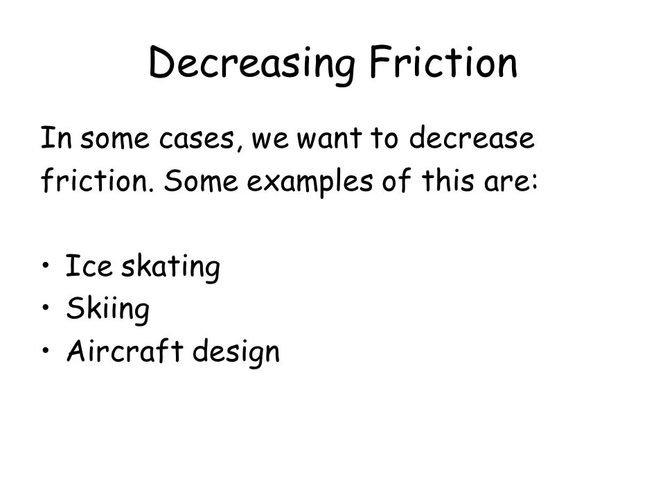 Decreasing Friction In some cases, we want to decrease friction. Some examples of this are: Ice skating Skiing Aircraft design