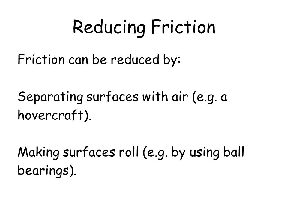 Reducing Friction Friction can be reduced by: Separating surfaces with air (e.g. a hovercraft). Making surfaces roll (e.g. by using ball bearings).