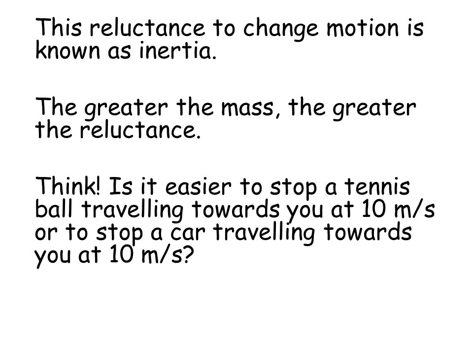 This reluctance to change motion is known as inertia. The greater the mass, the greater the reluctance. Think! Is it easier to stop a tennis ball trav
