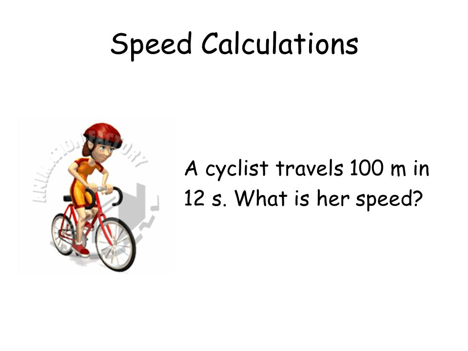 Speed Calculations A cyclist travels 100 m in 12 s. What is her speed?
