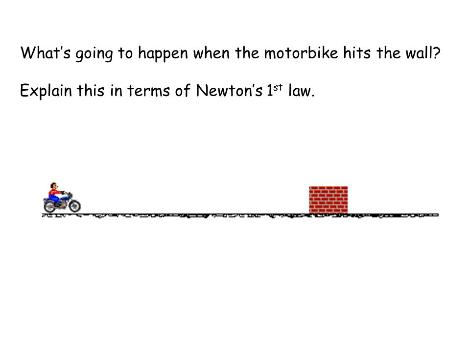 Whats going to happen when the motorbike hits the wall? Explain this in terms of Newtons 1 st law.