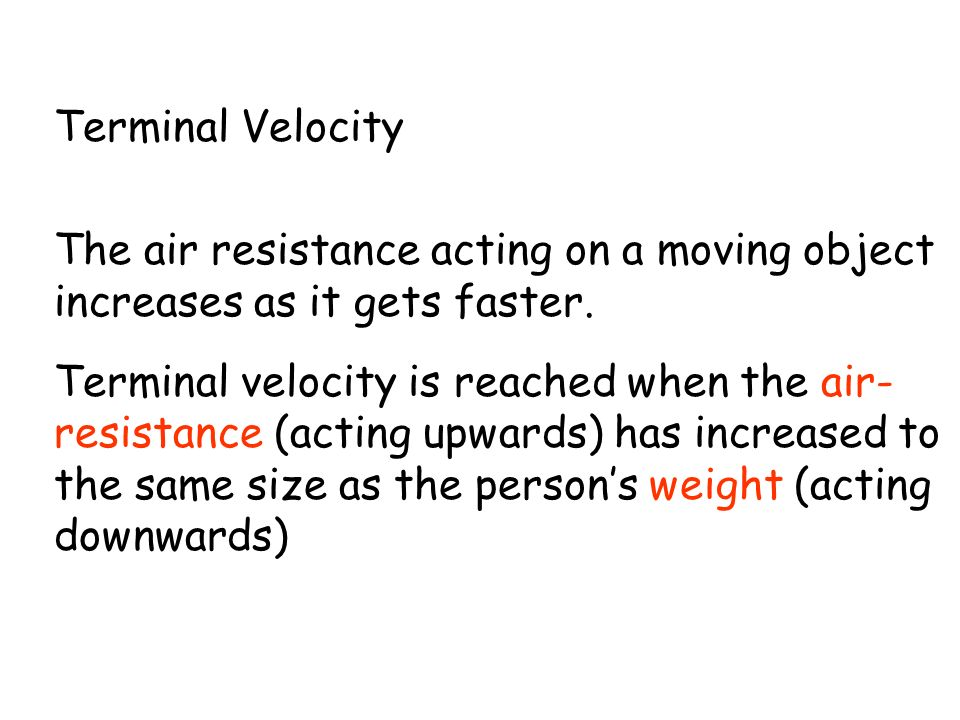 Terminal Velocity The air resistance acting on a moving object increases as it gets faster. Terminal velocity is reached when the air- resistance (act