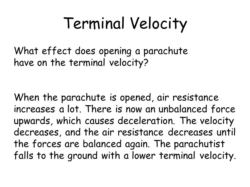 Terminal Velocity What effect does opening a parachute have on the terminal velocity? When the parachute is opened, air resistance increases a lot. Th