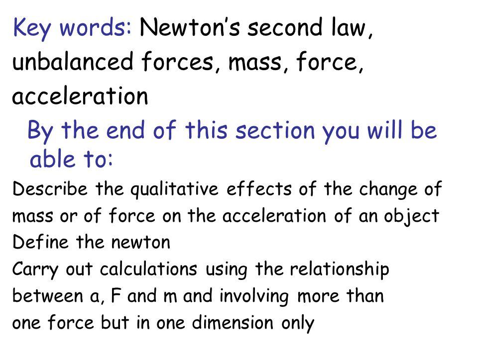 Key words: Newtons second law, unbalanced forces, mass, force, acceleration By the end of this section you will be able to: Describe the qualitative e