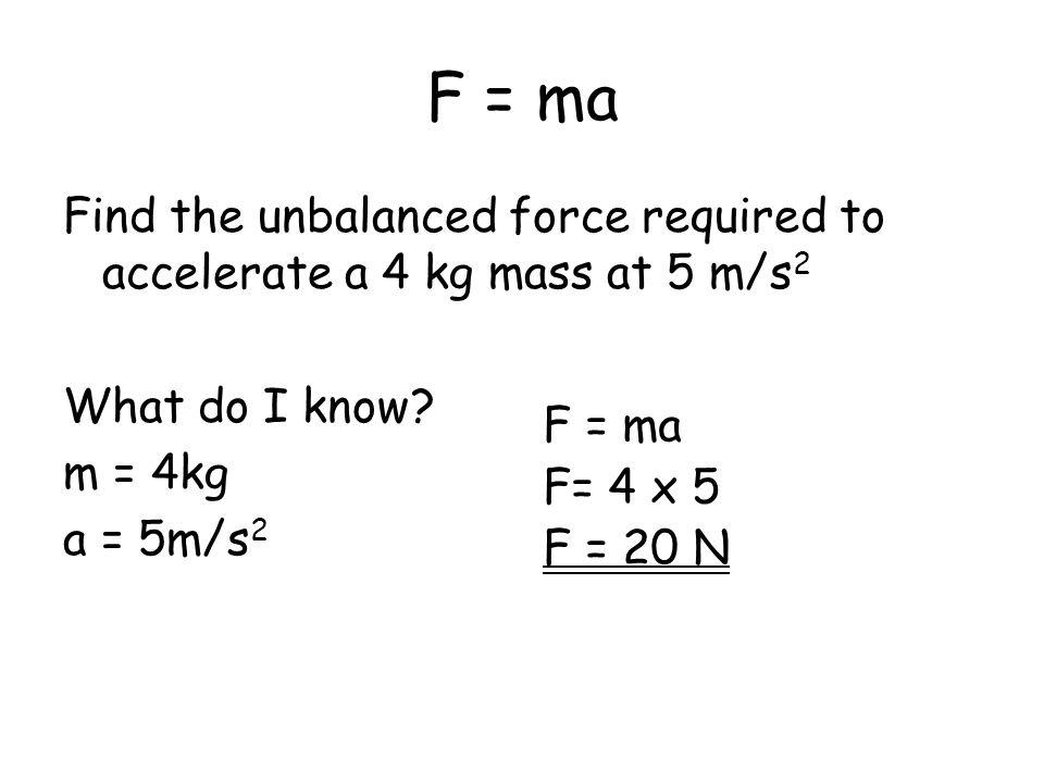 F = ma Find the unbalanced force required to accelerate a 4 kg mass at 5 m/s 2 What do I know? m = 4kg a = 5m/s 2 F = ma F= 4 x 5 F = 20 N