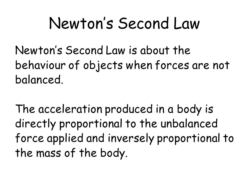 Newtons Second Law Newtons Second Law is about the behaviour of objects when forces are not balanced. The acceleration produced in a body is directly