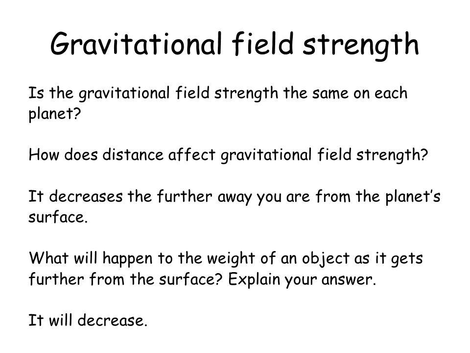 Gravitational field strength Is the gravitational field strength the same on each planet? How does distance affect gravitational field strength? It de