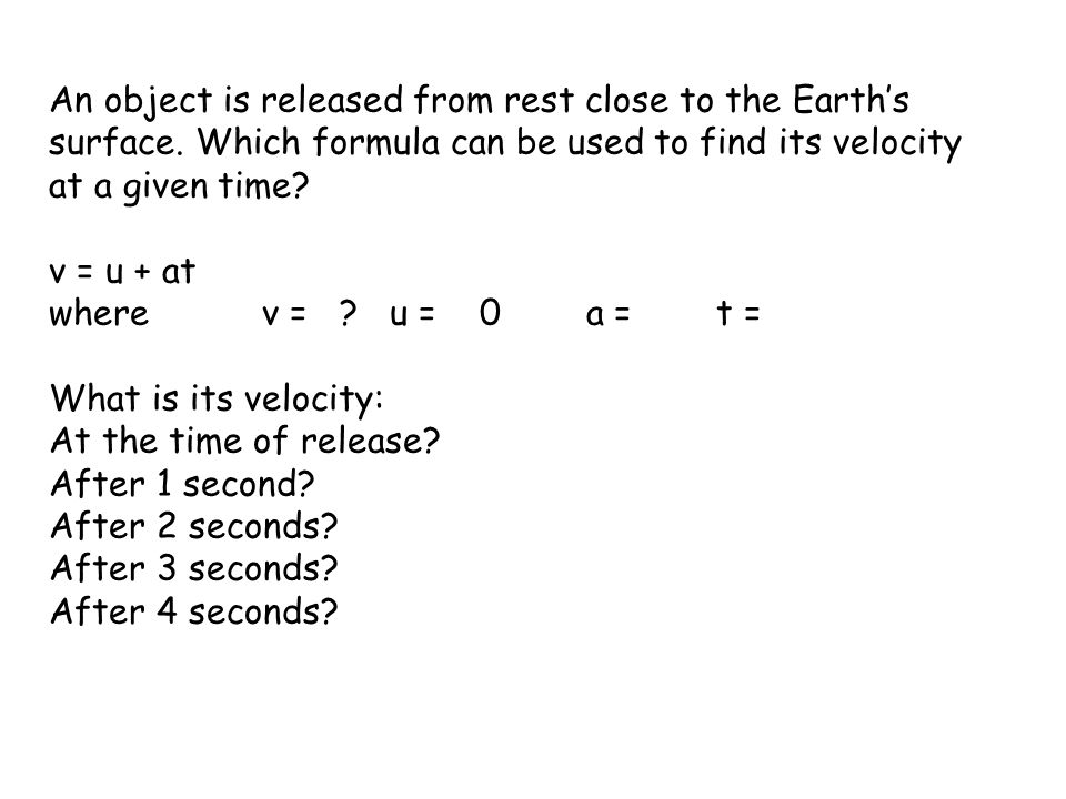 An object is released from rest close to the Earths surface. Which formula can be used to find its velocity at a given time? v = u + at where v = ? u