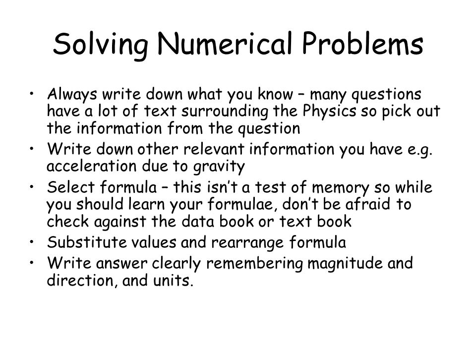 Solving Numerical Problems Always write down what you know – many questions have a lot of text surrounding the Physics so pick out the information fro