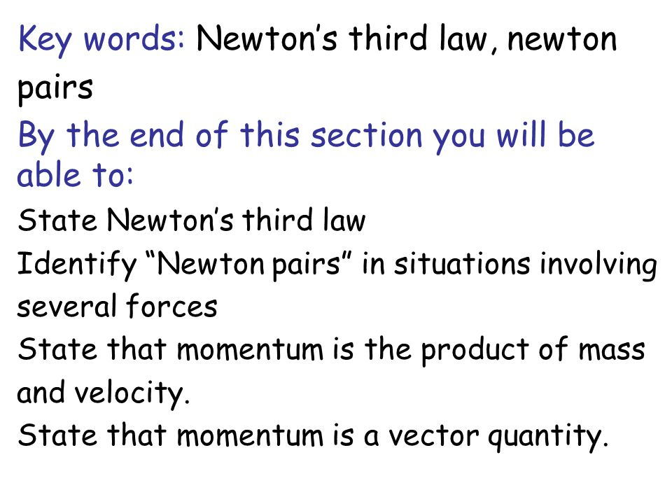 Key words: Newtons third law, newton pairs By the end of this section you will be able to: State Newtons third law Identify Newton pairs in situations