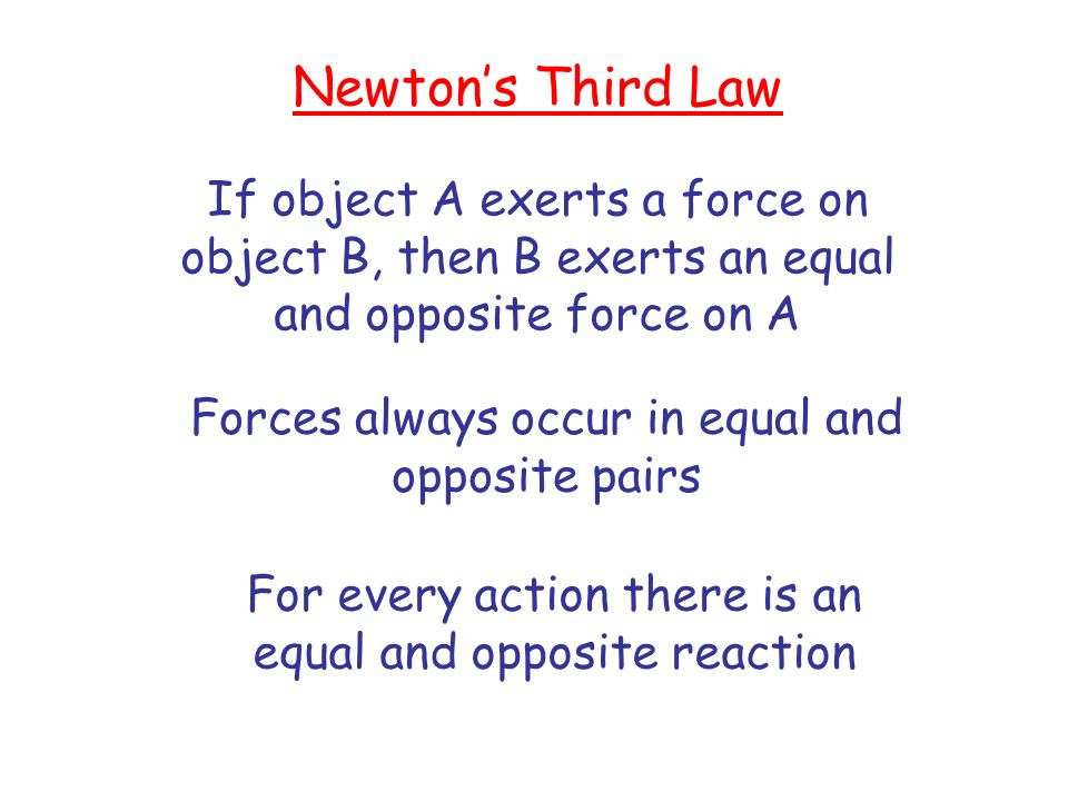 Newtons Third Law If object A exerts a force on object B, then B exerts an equal and opposite force on A Forces always occur in equal and opposite pai