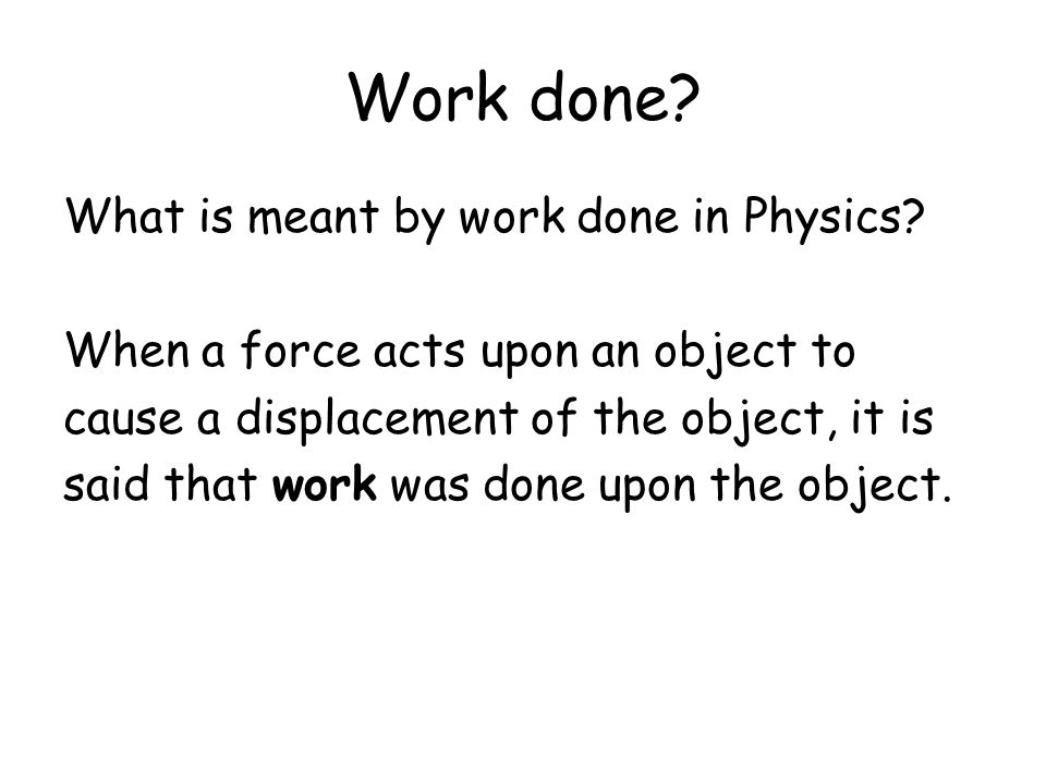 Work done? What is meant by work done in Physics? When a force acts upon an object to cause a displacement of the object, it is said that work was don