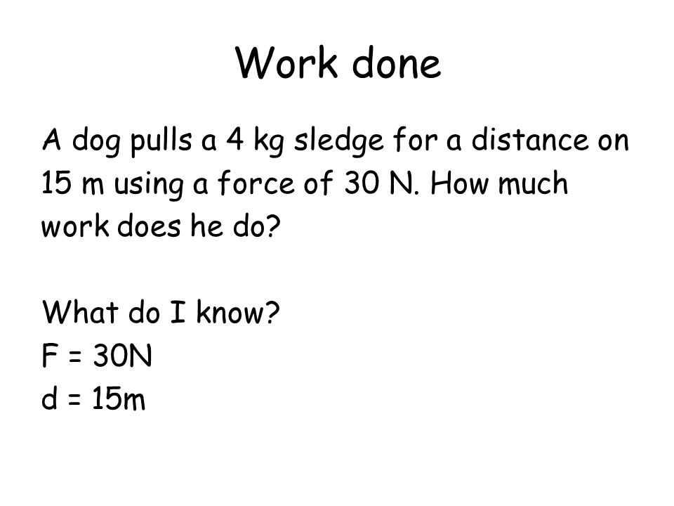 Work done A dog pulls a 4 kg sledge for a distance on 15 m using a force of 30 N. How much work does he do? What do I know? F = 30N d = 15m